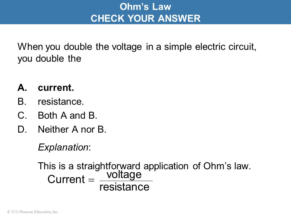 © 2010 Pearson Education, Inc. Current resistance voltage When you double the voltage in a simple electric circuit, you double the A.current. B.resist