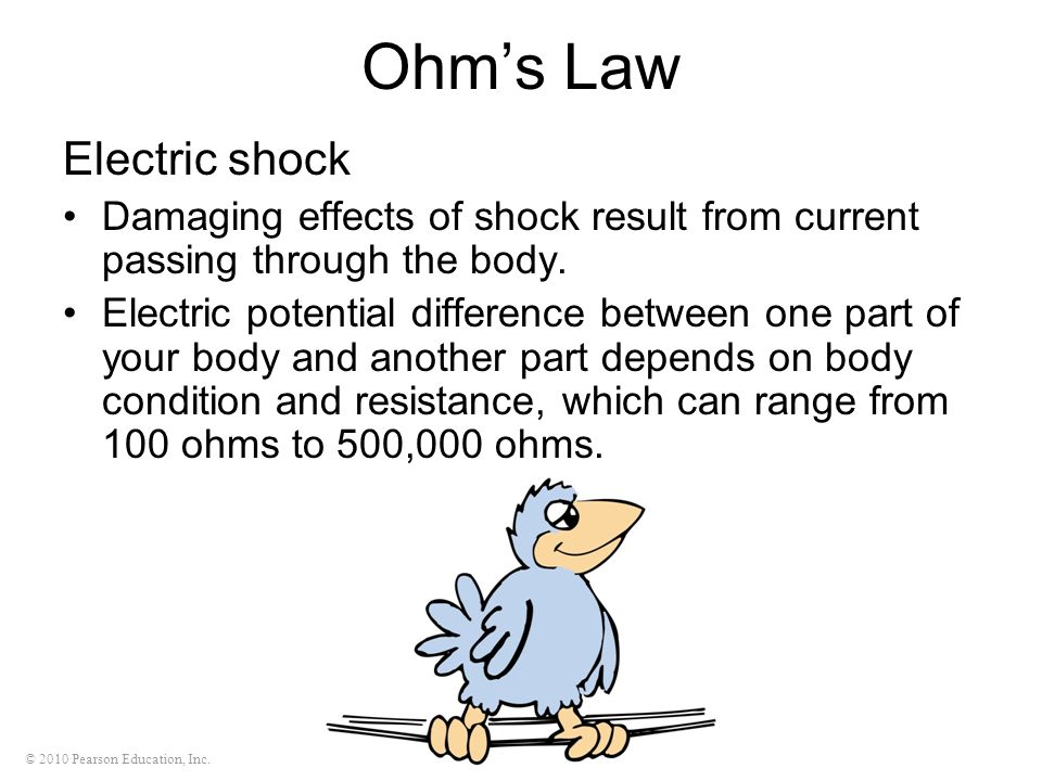 © 2010 Pearson Education, Inc. Ohms Law Electric shock Damaging effects of shock result from current passing through the body. Electric potential diff