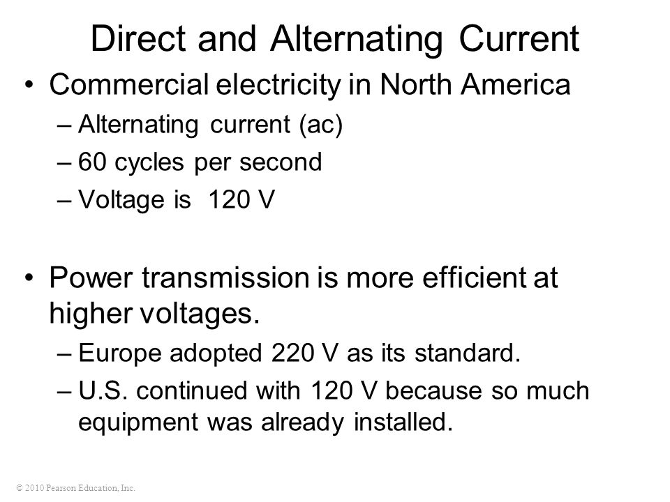 © 2010 Pearson Education, Inc. Direct and Alternating Current Commercial electricity in North America –Alternating current (ac) –60 cycles per second