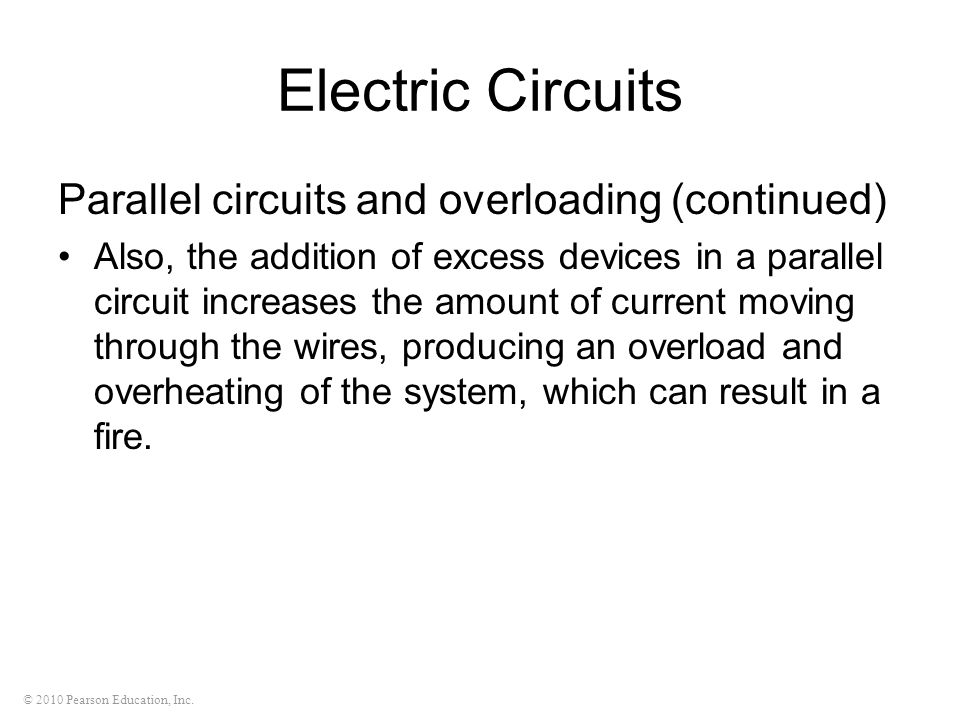 © 2010 Pearson Education, Inc. Electric Circuits Parallel circuits and overloading (continued) Also, the addition of excess devices in a parallel circ