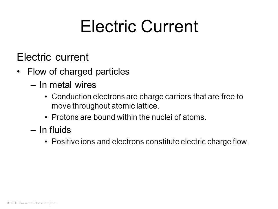 © 2010 Pearson Education, Inc. Electric Current Electric current Flow of charged particles –In metal wires Conduction electrons are charge carriers th