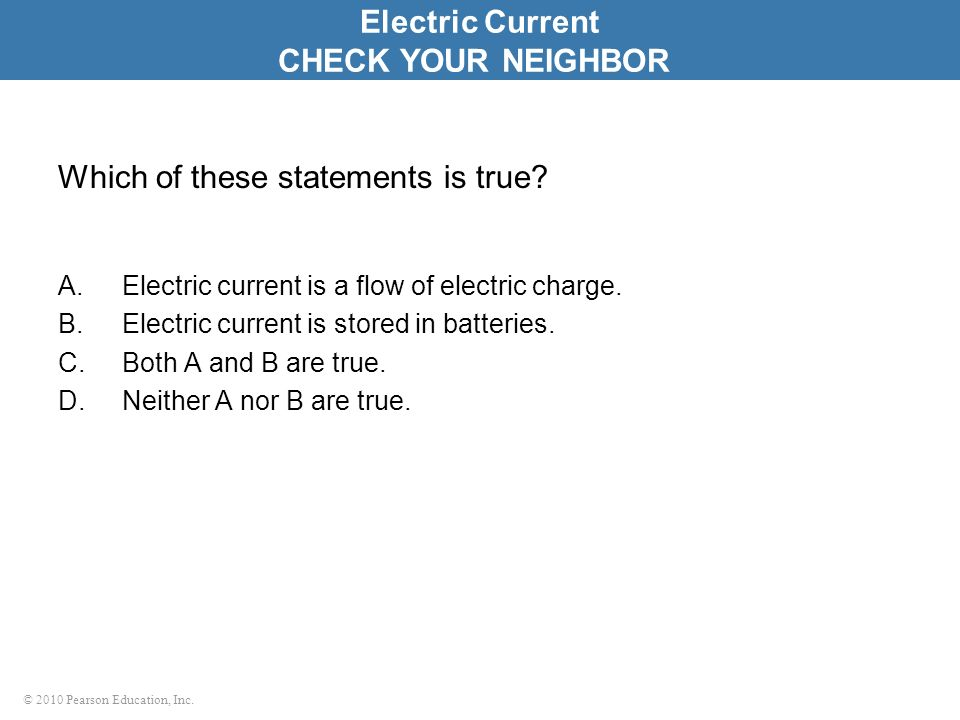 © 2010 Pearson Education, Inc. Which of these statements is true? A.Electric current is a flow of electric charge. B.Electric current is stored in bat