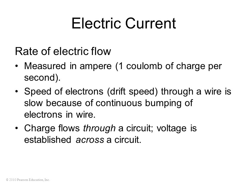 © 2010 Pearson Education, Inc. Electric Current Rate of electric flow Measured in ampere (1 coulomb of charge per second). Speed of electrons (drift s