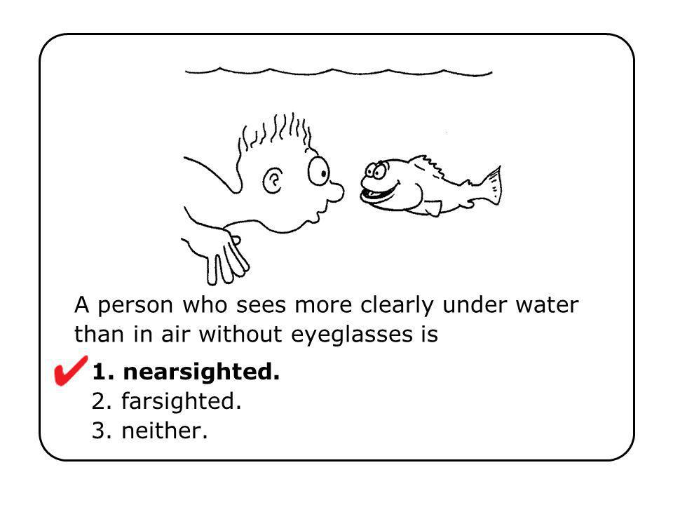 A person who sees more clearly under water than in air without eyeglasses is