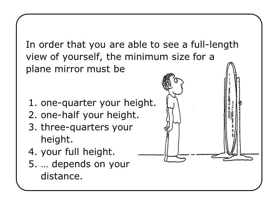 In order that you are able to see a full-length view of yourself, the minimum size for a plane mirror must be 1. one-quarter your height. 2. one-half
