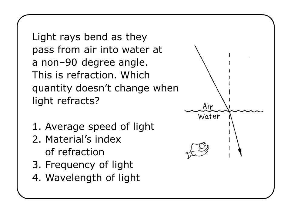 Light rays bend as they pass from air into water at a non–90 degree angle. This is refraction. Which quantity doesnt change when light refracts? 1. Av