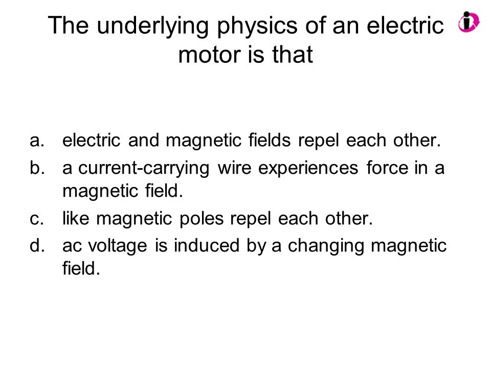 The underlying physics of an electric motor is that a.electric and magnetic fields repel each other. b.a current-carrying wire experiences force in a