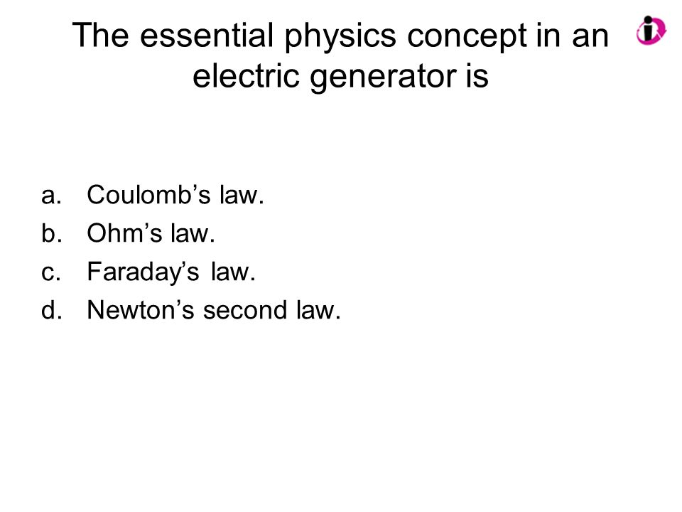 The essential physics concept in an electric generator is a.Coulombs law. b.Ohms law. c.Faradays law. d.Newtons second law.