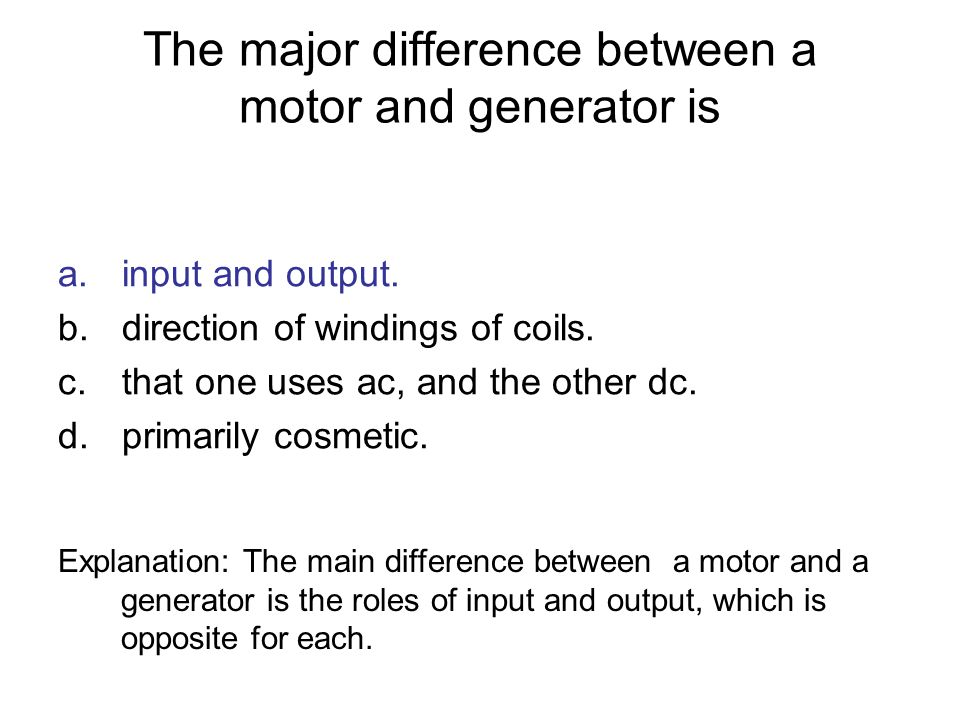 The major difference between a motor and generator is a.input and output. b.direction of windings of coils. c.that one uses ac, and the other dc. d.pr