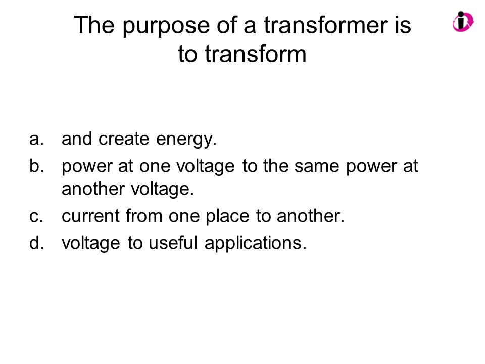 The purpose of a transformer is to transform a.and create energy. b.power at one voltage to the same power at another voltage. c.current from one plac
