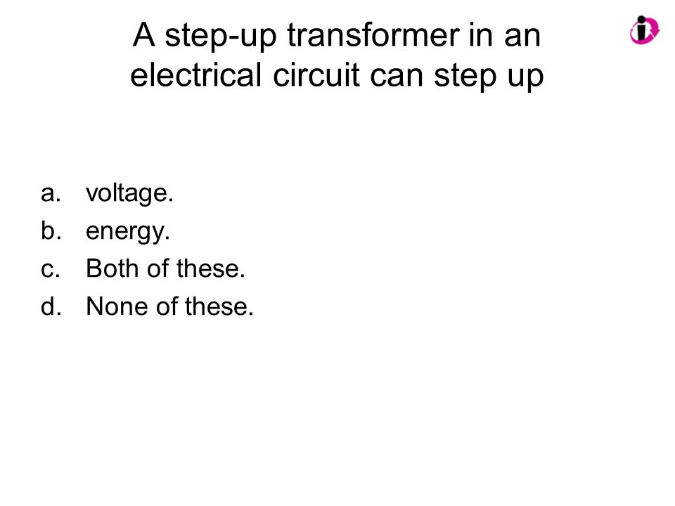 A step-up transformer in an electrical circuit can step up a.voltage. b.energy. c.Both of these. d.None of these.