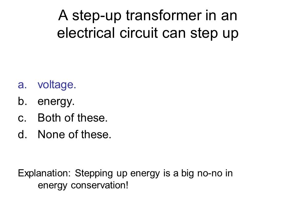 A step-up transformer in an electrical circuit can step up a.voltage. b.energy. c.Both of these. d.None of these. Explanation: Stepping up energy is a