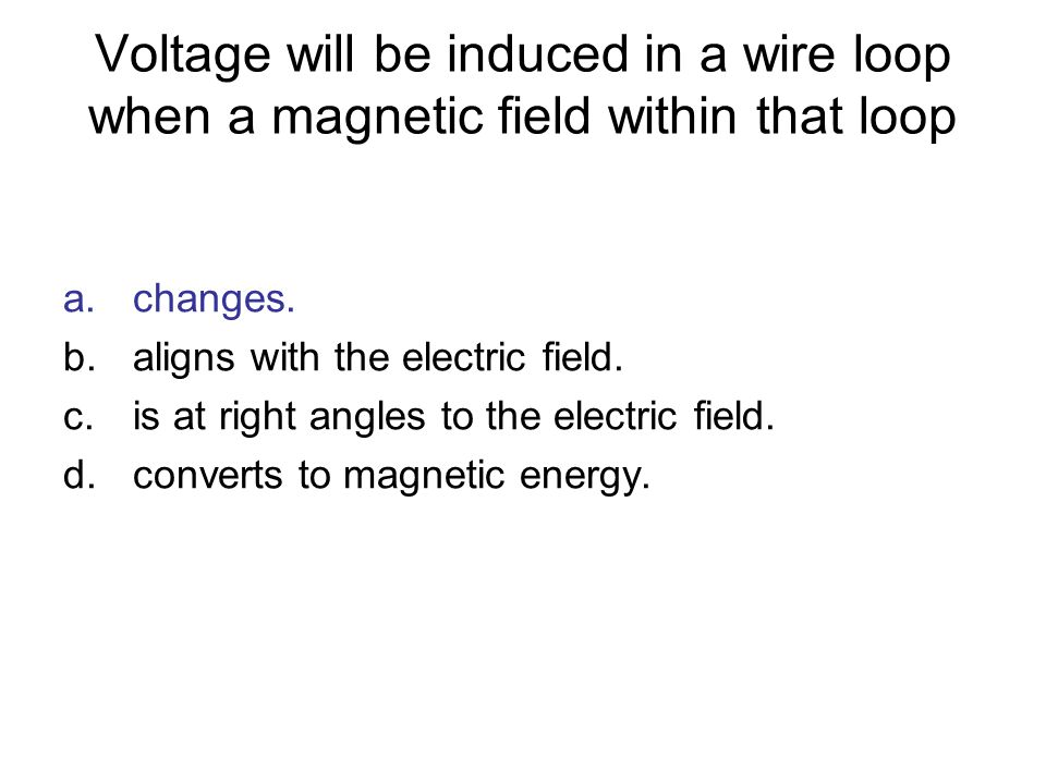 Voltage will be induced in a wire loop when a magnetic field within that loop a.changes. b.aligns with the electric field. c.is at right angles to the