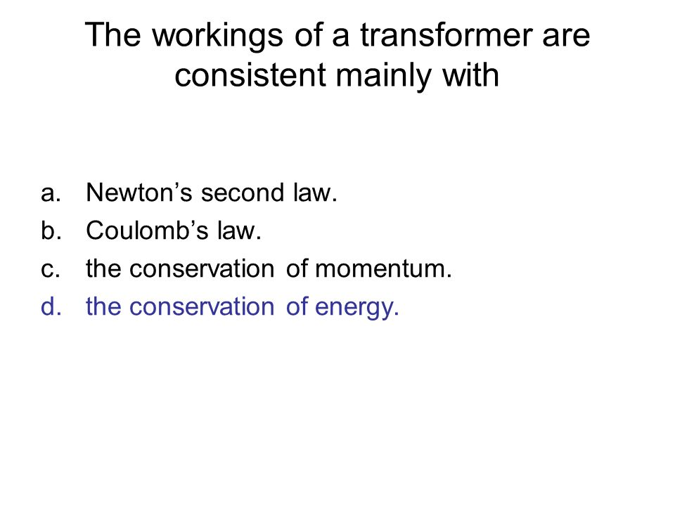 The workings of a transformer are consistent mainly with a.Newtons second law. b.Coulombs law. c.the conservation of momentum. d.the conservation of e