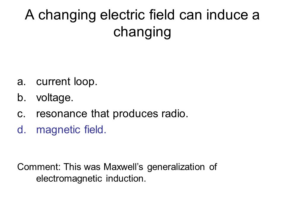 A changing electric field can induce a changing a.current loop. b.voltage. c.resonance that produces radio. d.magnetic field. Comment: This was Maxwel