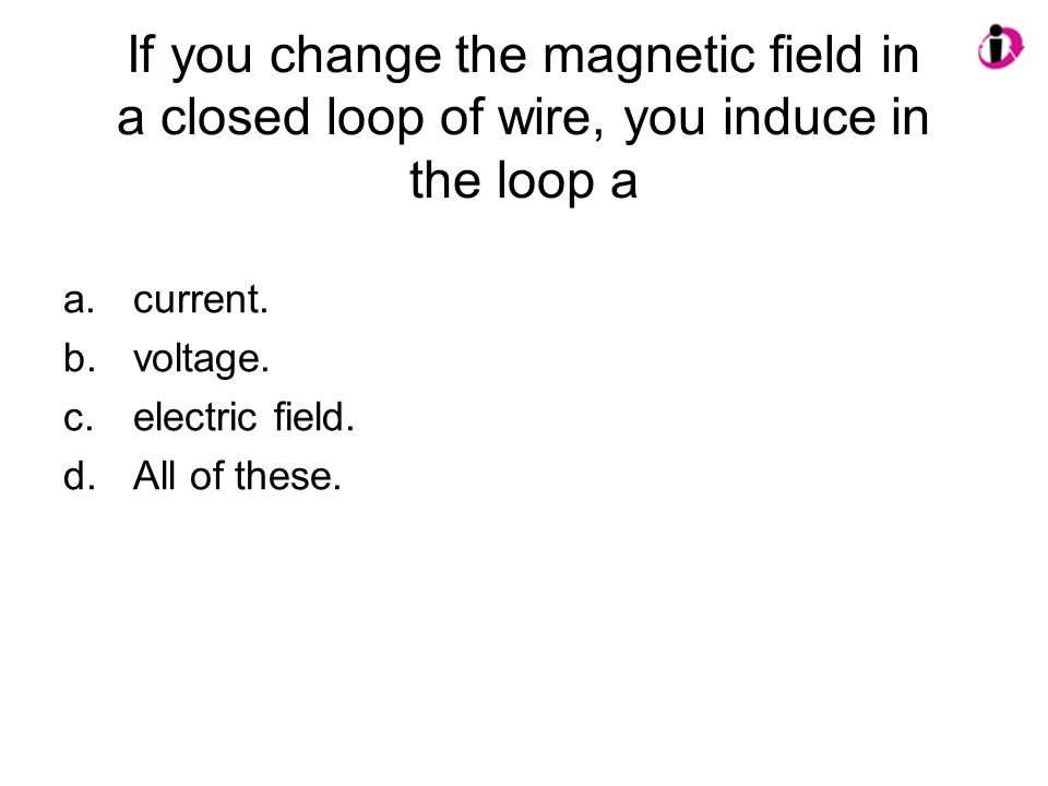 If you change the magnetic field in a closed loop of wire, you induce in the loop a a.current. b.voltage. c.electric field. d.All of these.