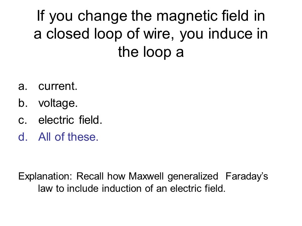 If you change the magnetic field in a closed loop of wire, you induce in the loop a a.current. b.voltage. c.electric field. d.All of these. Explanatio