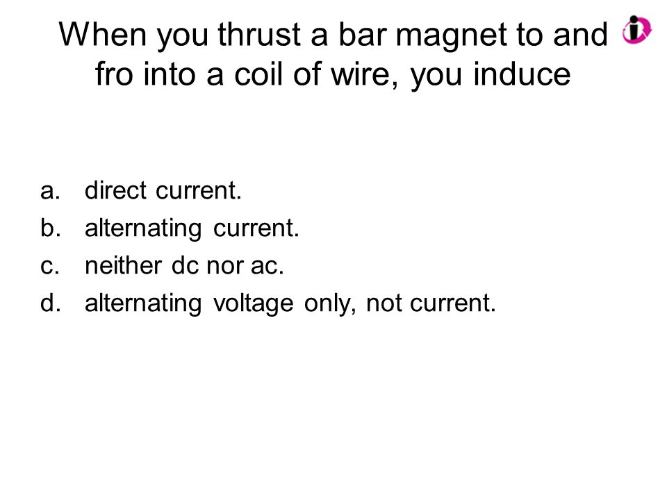 When you thrust a bar magnet to and fro into a coil of wire, you induce a.direct current. b.alternating current. c.neither dc nor ac. d.alternating vo