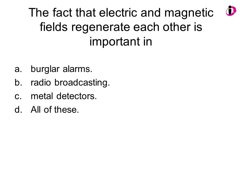 The fact that electric and magnetic fields regenerate each other is important in a.burglar alarms. b.radio broadcasting. c.metal detectors. d.All of t