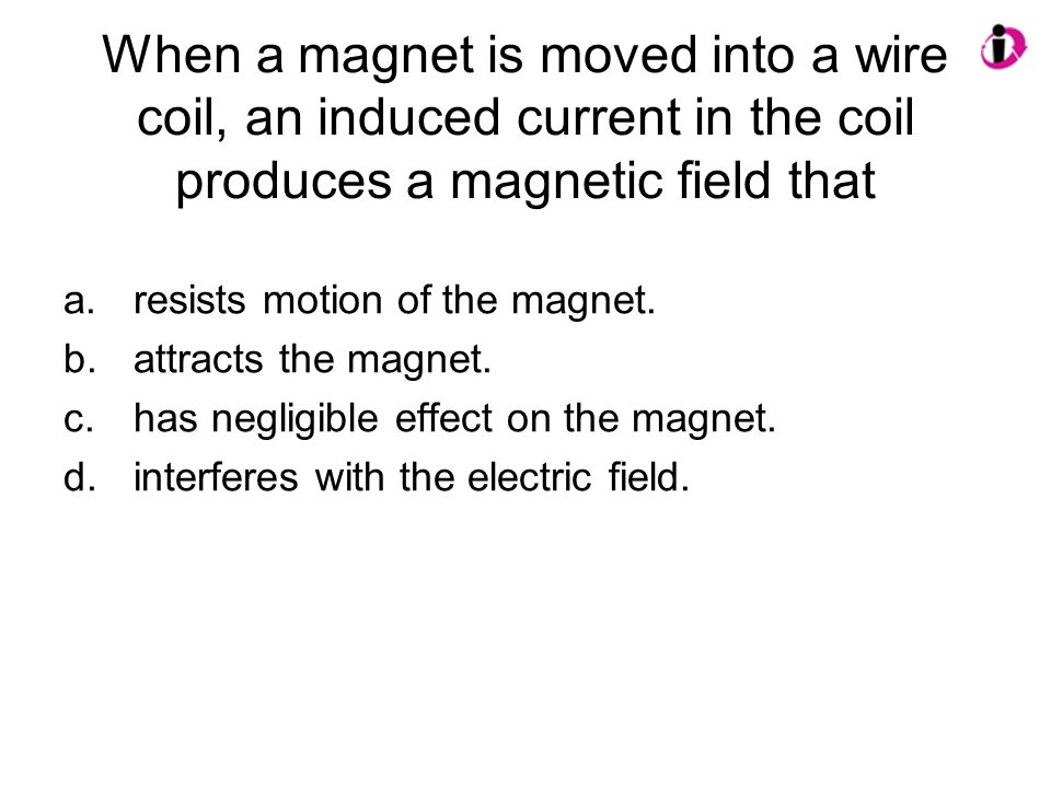 When a magnet is moved into a wire coil, an induced current in the coil produces a magnetic field that a.resists motion of the magnet.