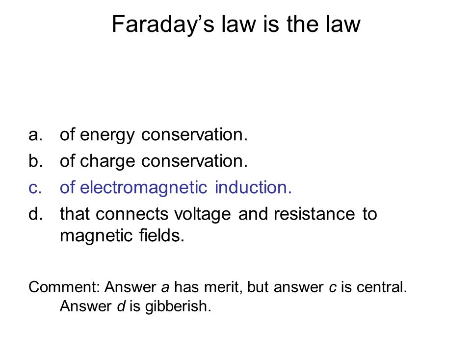 Faradays law is the law a.of energy conservation. b.of charge conservation. c.of electromagnetic induction. d.that connects voltage and resistance to