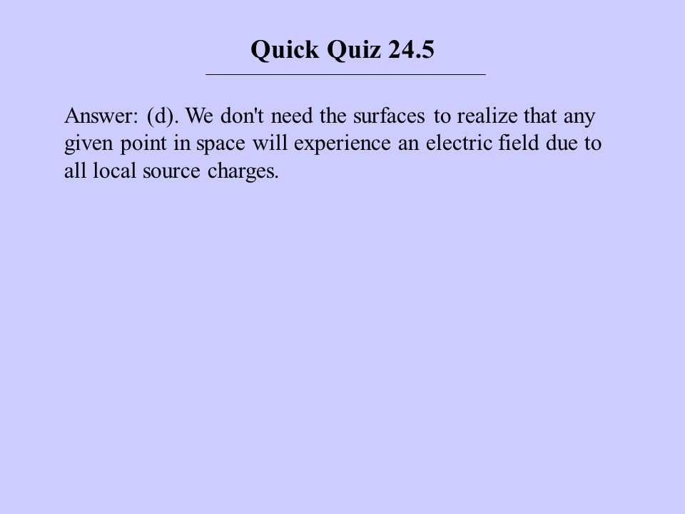 Answer: (d). We don't need the surfaces to realize that any given point in space will experience an electric field due to all local source charges. Qu