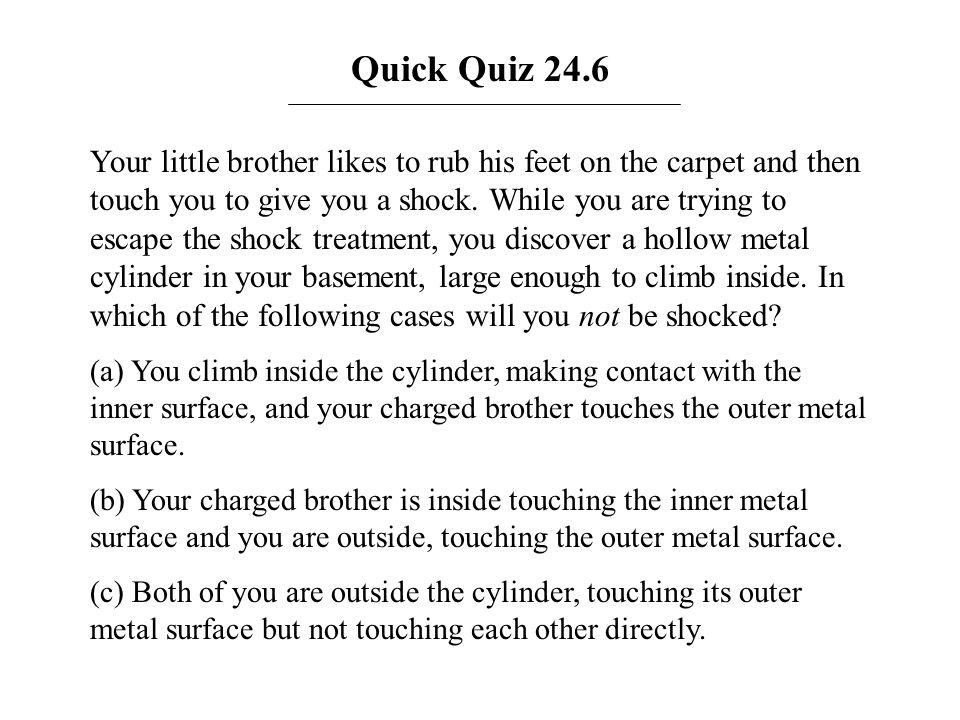 Quick Quiz 24.6 Your little brother likes to rub his feet on the carpet and then touch you to give you a shock. While you are trying to escape the sho