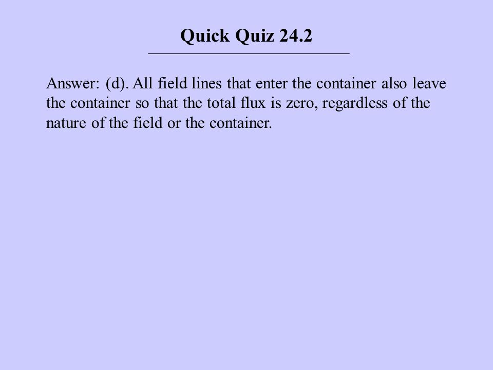 Answer: (d). All field lines that enter the container also leave the container so that the total flux is zero, regardless of the nature of the field o