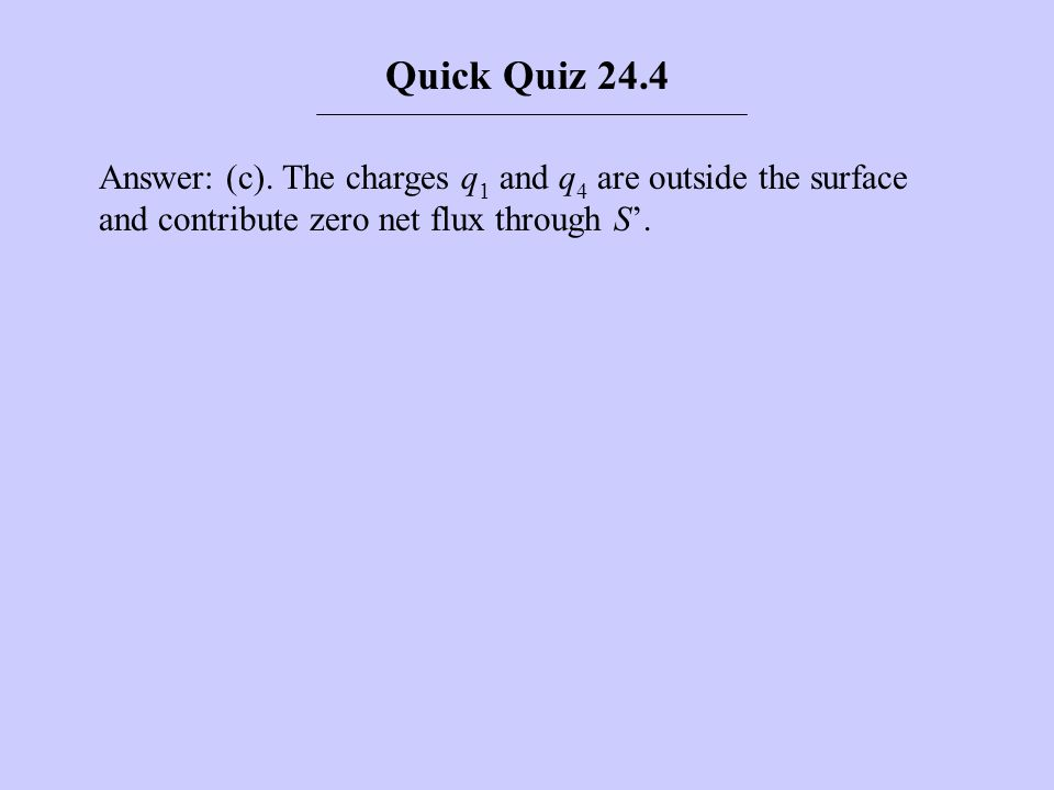 Answer: (c). The charges q 1 and q 4 are outside the surface and contribute zero net flux through S. Quick Quiz 24.4