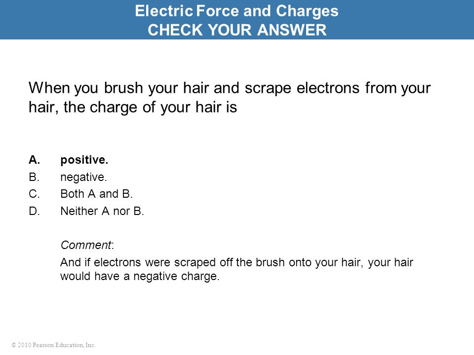 © 2010 Pearson Education, Inc. When you brush your hair and scrape electrons from your hair, the charge of your hair is A.positive. B.negative. C.Both