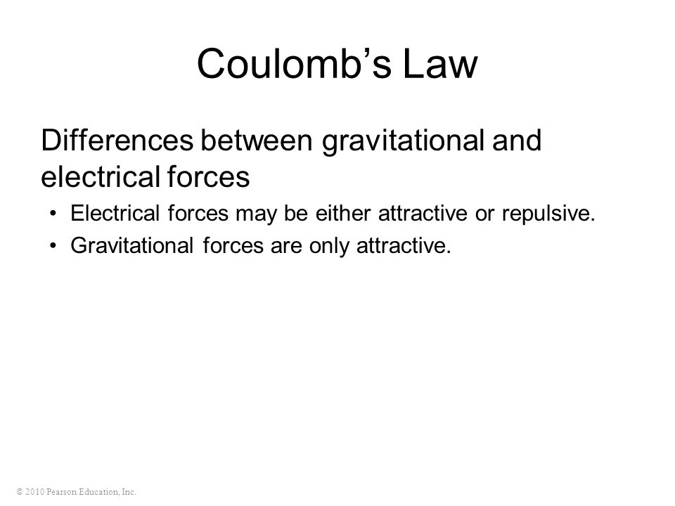 © 2010 Pearson Education, Inc. Coulombs Law Differences between gravitational and electrical forces Electrical forces may be either attractive or repu