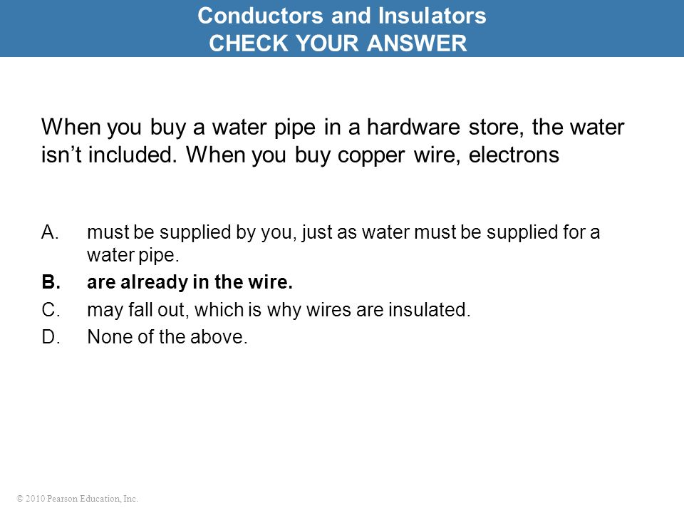 © 2010 Pearson Education, Inc. When you buy a water pipe in a hardware store, the water isnt included. When you buy copper wire, electrons A.must be s
