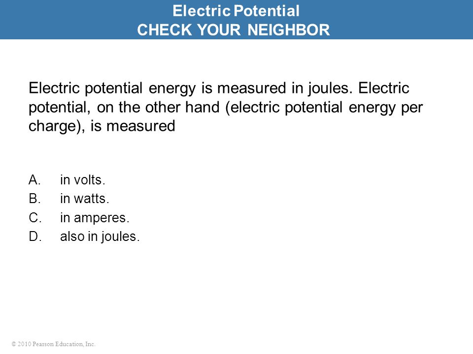 © 2010 Pearson Education, Inc. Electric potential energy is measured in joules. Electric potential, on the other hand (electric potential energy per c