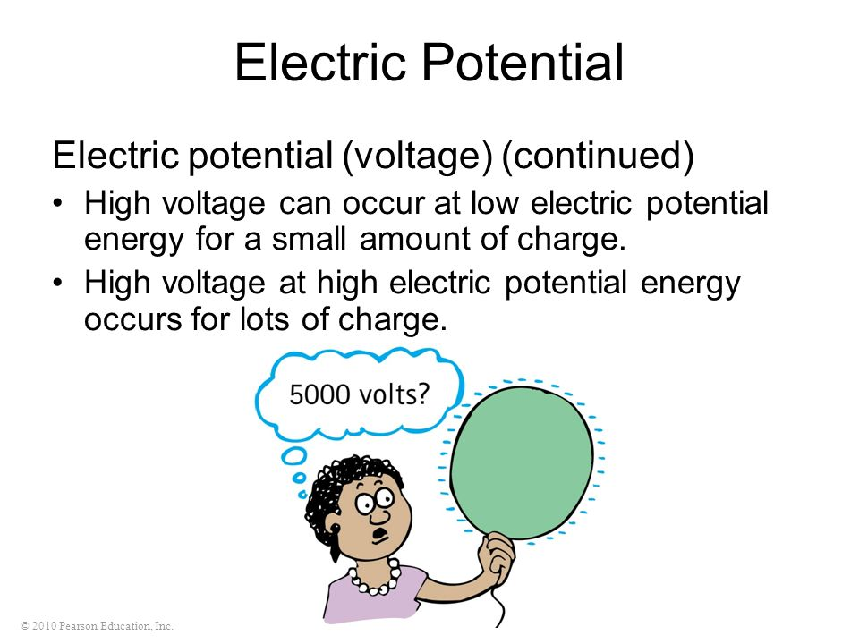 © 2010 Pearson Education, Inc. Electric Potential Electric potential (voltage) (continued) High voltage can occur at low electric potential energy for