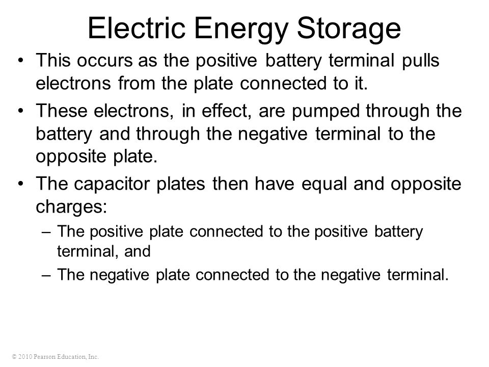 © 2010 Pearson Education, Inc. Electric Energy Storage This occurs as the positive battery terminal pulls electrons from the plate connected to it. Th