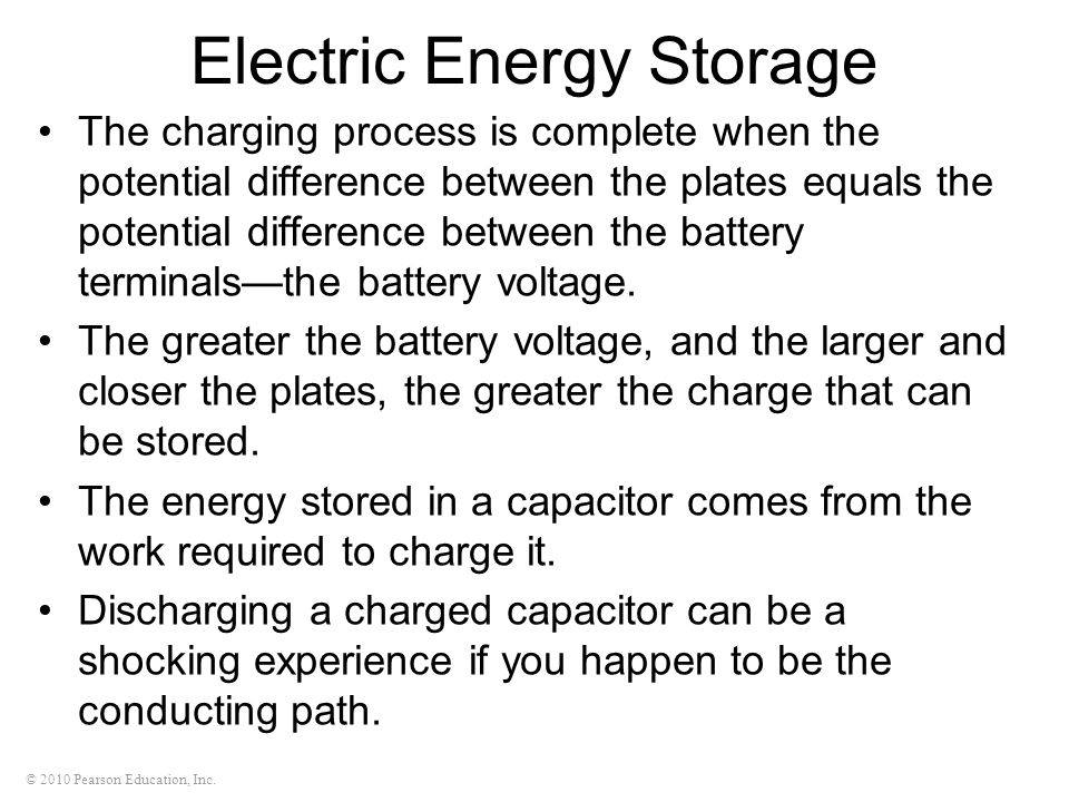 © 2010 Pearson Education, Inc. Electric Energy Storage The charging process is complete when the potential difference between the plates equals the po