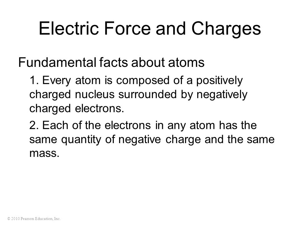 © 2010 Pearson Education, Inc. Electric Force and Charges Fundamental facts about atoms 1. Every atom is composed of a positively charged nucleus surr