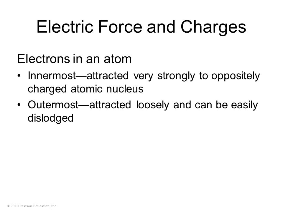 © 2010 Pearson Education, Inc. Electric Force and Charges Electrons in an atom Innermostattracted very strongly to oppositely charged atomic nucleus O
