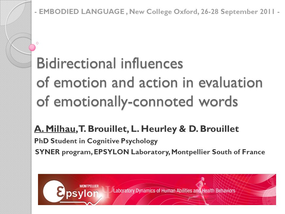 Bidirectional influences of emotion and action in evaluation of emotionally-connoted words A. Milhau, T. Brouillet, L. Heurley & D. Brouillet PhD Stud
