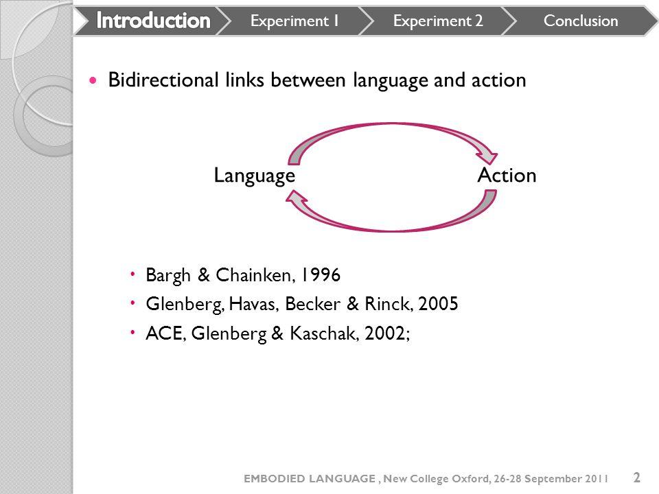 Bidirectional links between language and action LanguageAction Bargh & Chainken, 1996 Glenberg, Havas, Becker & Rinck, 2005 ACE, Glenberg & Kaschak, 2002; Experiment 1Experiment 2Conclusion 2 EMBODIED LANGUAGE, New College Oxford, 26-28 September 2011