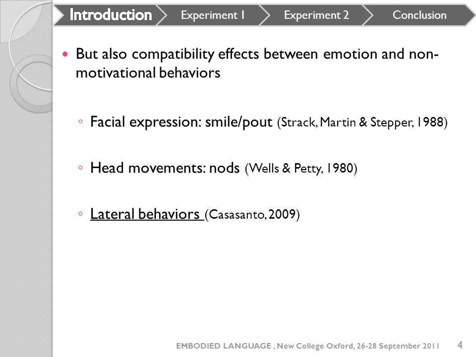 But also compatibility effects between emotion and non- motivational behaviors Facial expression: smile/pout (Strack, Martin & Stepper, 1988) Head mov