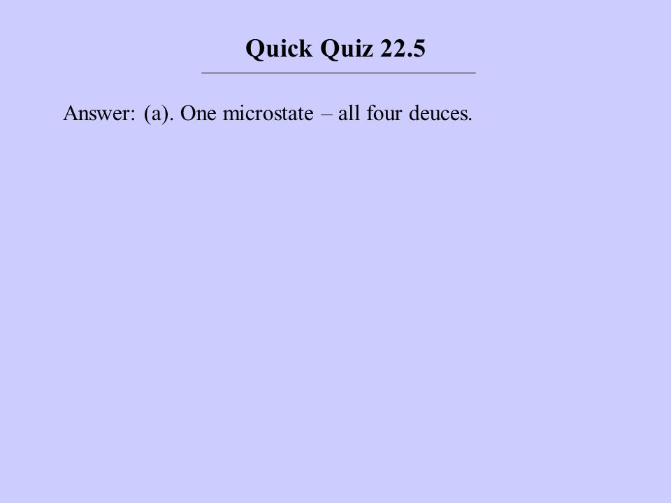 Answer: (a). One microstate – all four deuces. Quick Quiz 22.5