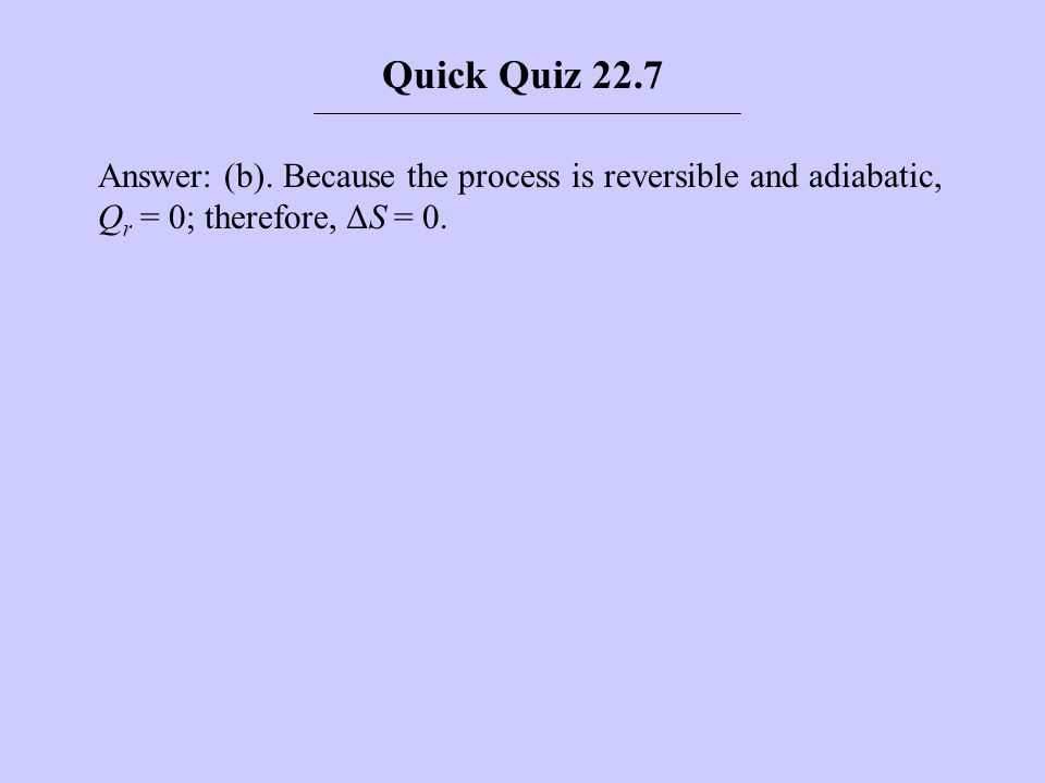 Answer: (b). Because the process is reversible and adiabatic, Q r = 0; therefore, ΔS = 0. Quick Quiz 22.7