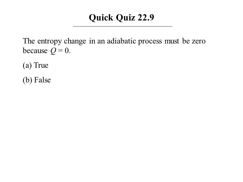 Quick Quiz 22.9 The entropy change in an adiabatic process must be zero because Q = 0. (a) True (b) False