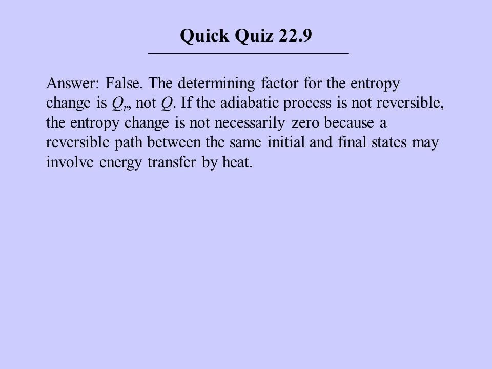 Answer: False. The determining factor for the entropy change is Q r, not Q. If the adiabatic process is not reversible, the entropy change is not nece