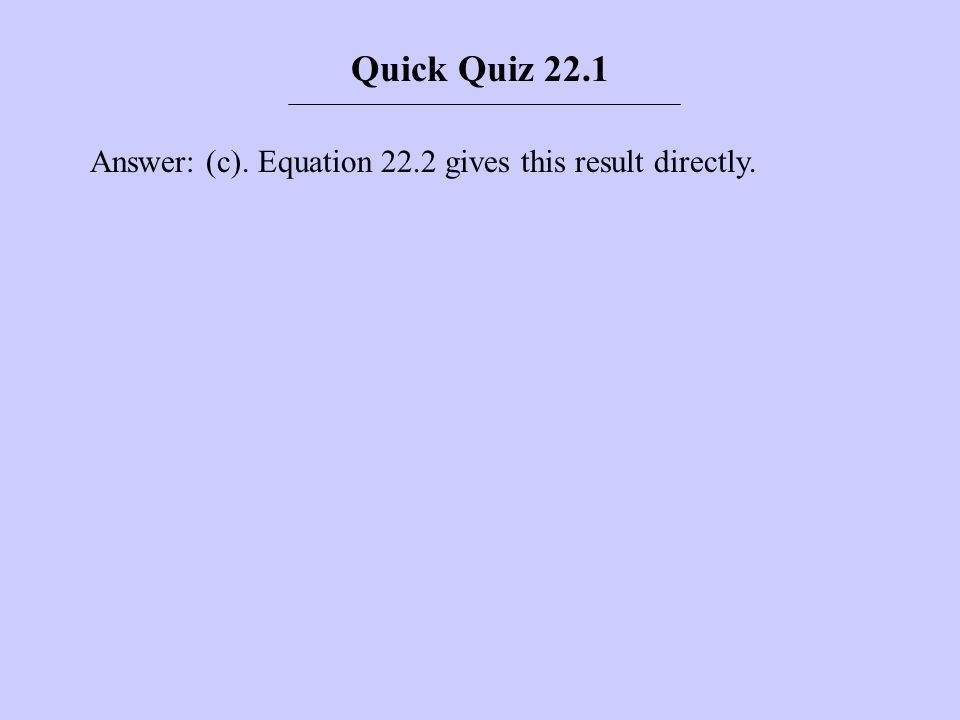 Answer: (c). Equation 22.2 gives this result directly. Quick Quiz 22.1