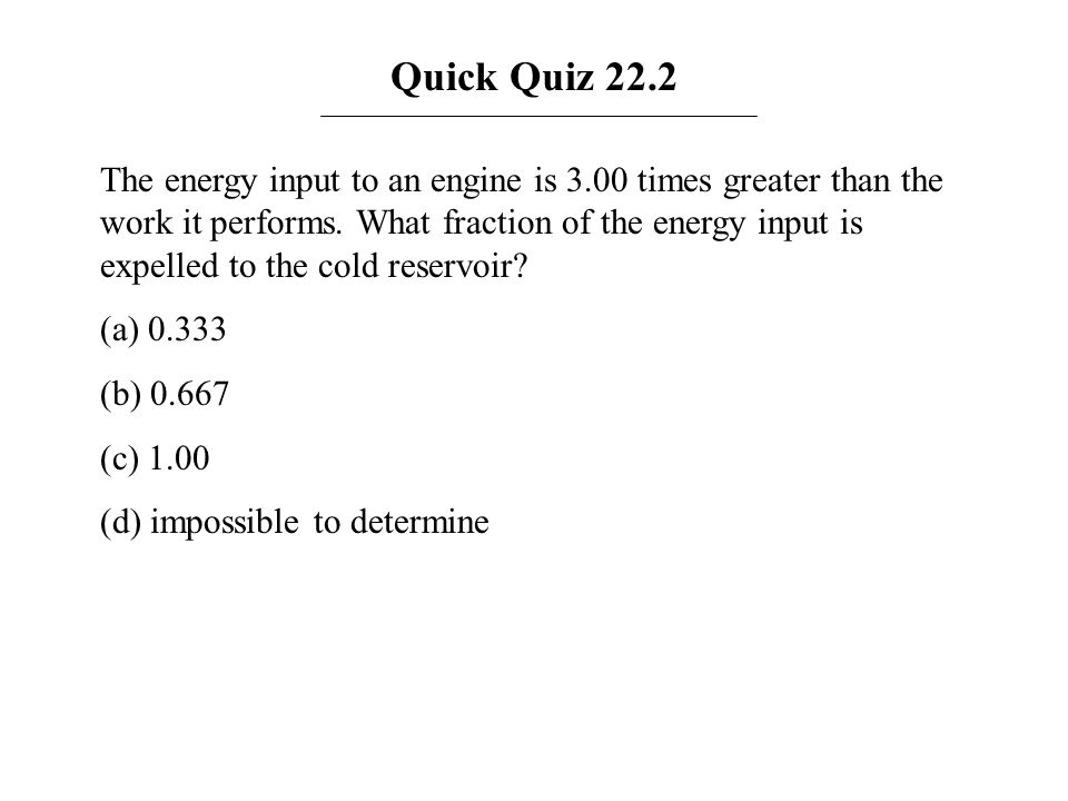 Quick Quiz 22.2 The energy input to an engine is 3.00 times greater than the work it performs. What fraction of the energy input is expelled to the co