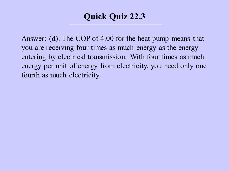 Answer: (d). The COP of 4.00 for the heat pump means that you are receiving four times as much energy as the energy entering by electrical transmissio