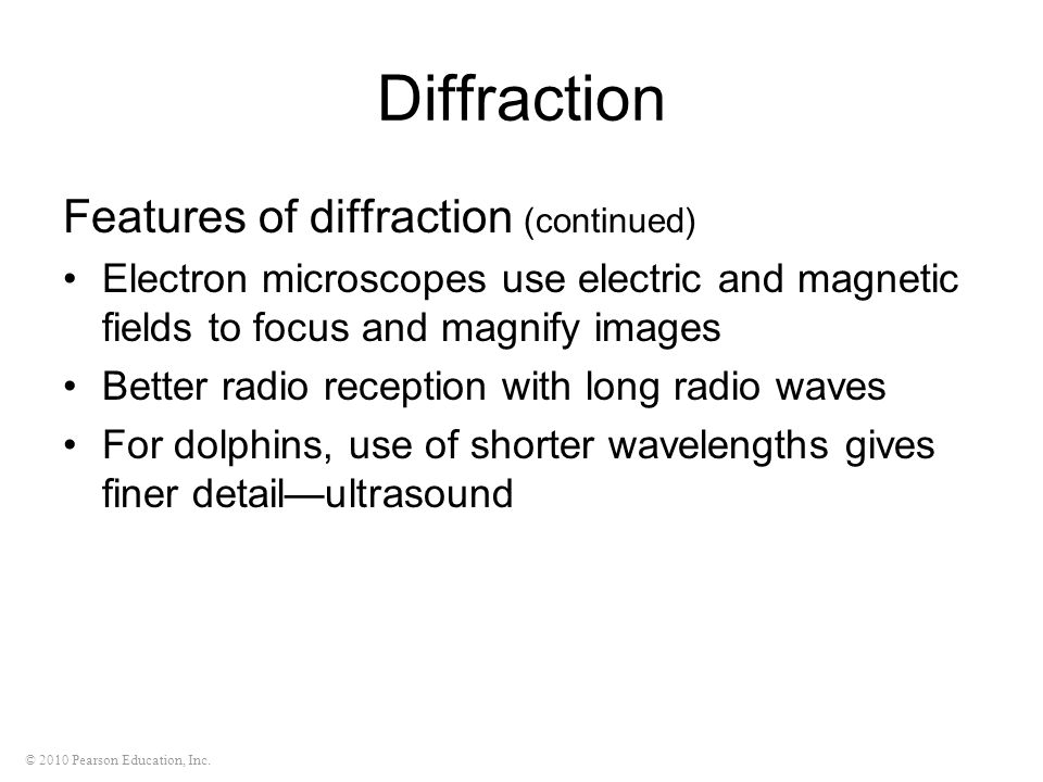 © 2010 Pearson Education, Inc. Diffraction Features of diffraction (continued) Electron microscopes use electric and magnetic fields to focus and magn