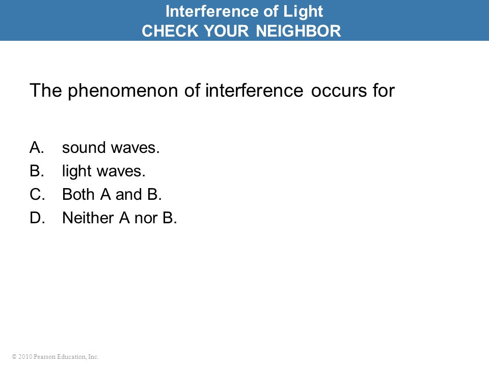 © 2010 Pearson Education, Inc. The phenomenon of interference occurs for A.sound waves. B.light waves. C.Both A and B. D.Neither A nor B. Interference